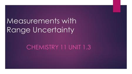 Measurements with Range Uncertainty CHEMISTRY 11 UNIT 1.3.