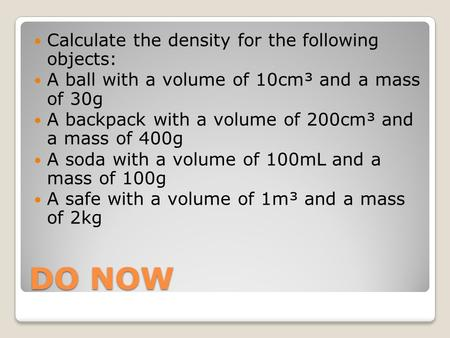 DO NOW Calculate the density for the following objects: A ball with a volume of 10cm³ and a mass of 30g A backpack with a volume of 200cm³ and a mass of.