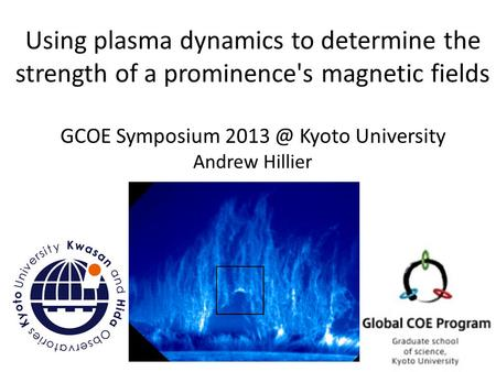 Using plasma dynamics to determine the strength of a prominence's magnetic fields GCOE Symposium Kyoto University Andrew Hillier.