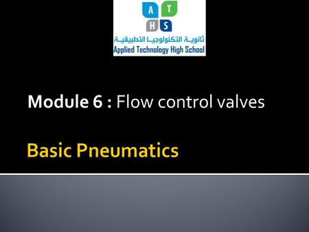 Module 6 : Flow control valves. Module Objectives Upon the completion of this module the student will be able to:  Explain the main types of flow control.