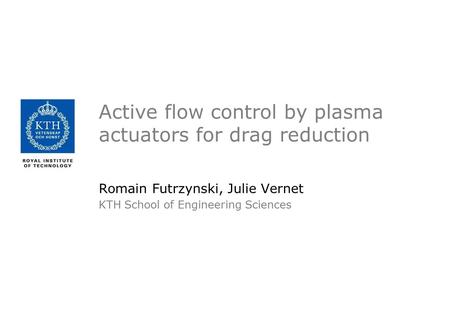 Active flow control by plasma actuators for drag reduction Romain Futrzynski, Julie Vernet KTH School of Engineering Sciences.