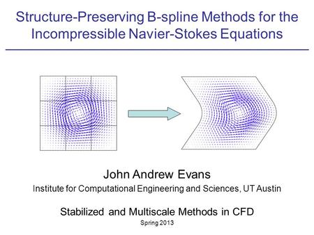 Structure-Preserving B-spline Methods for the Incompressible Navier-Stokes Equations John Andrew Evans Institute for Computational Engineering and Sciences,