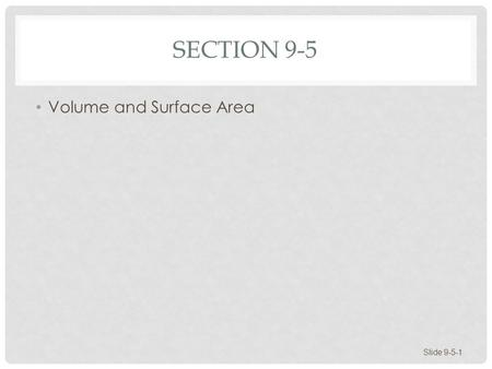 SECTION 9-5 Volume and Surface Area Slide 9-5-1. VOLUME AND SURFACE AREA Space Figures Volume and Surface Area of Space Figures Slide 9-5-2.