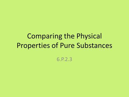 Comparing the Physical Properties of Pure Substances 6.P.2.3.
