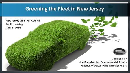 Julie Becker Vice President for Environmental Affairs Alliance of Automobile Manufacturers Greening the Fleet in New Jersey Greening the Fleet in New Jersey.