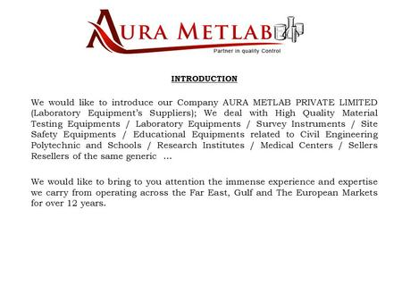 INTRODUCTION We would like to introduce our Company AURA METLAB PRIVATE LIMITED (Laboratory Equipment's Suppliers); We deal with High Quality Material.