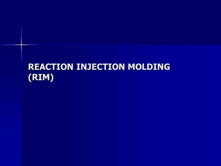 REACTION INJECTION MOLDING (RIM). RIM PROCESS two highly reactive liquid monomers are carefully metered, brought together in a mixhead, and immediately.