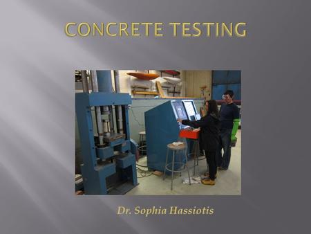 Dr. Sophia Hassiotis.  Strength Testing  Compressive Testing  Tensile Testing  Beam  Split Cylinder  Durability Testing  Chemical Attack  Freeze-Thaw.