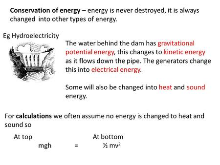Conservation of energy – energy is never destroyed, it is always changed into other types of energy. The water behind the dam has gravitational potential.