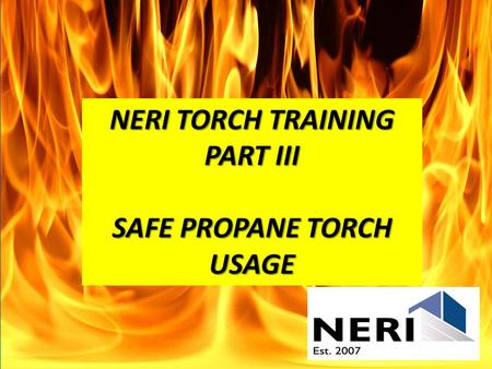 NERI TORCH TRAINING PART III SAFE PROPANE TORCH USAGE.