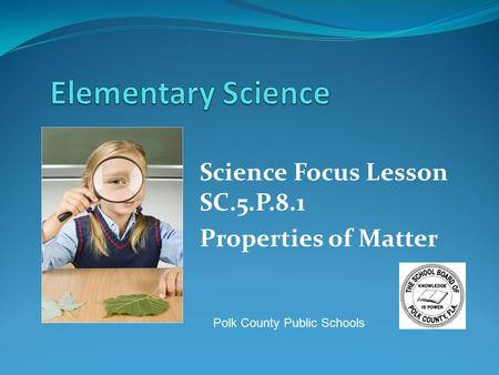 Science Focus Lesson SC.5.P.8.1 Properties of Matter Polk County Public Schools.