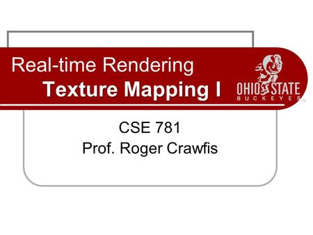 Texture Mapping I Real-time Rendering Texture Mapping I CSE 781 Prof. Roger Crawfis.