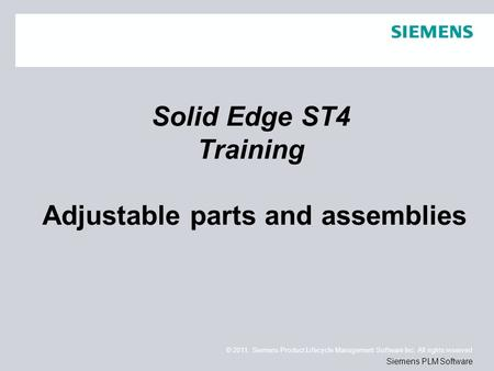 © 2011. Siemens Product Lifecycle Management Software Inc. All rights reserved Siemens PLM Software Solid Edge ST4 Training Adjustable parts and assemblies.