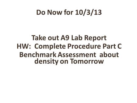 Do Now for 10/3/13 Take out A9 Lab Report HW: Complete Procedure Part C Benchmark Assessment about density on Tomorrow.