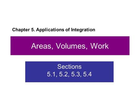 Areas, Volumes, Work Sections 5.1, 5.2, 5.3, 5.4 Chapter 5. Applications of Integration.
