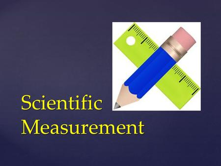Scientific Measurement. All measurements have a number value AND a unit.