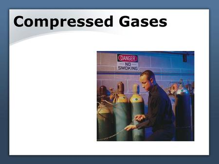 Compressed Gases. Compressed gas description Definition of a compressed gas – any gas, or mixture of gases, that is pressurized and contained in a cylinder.