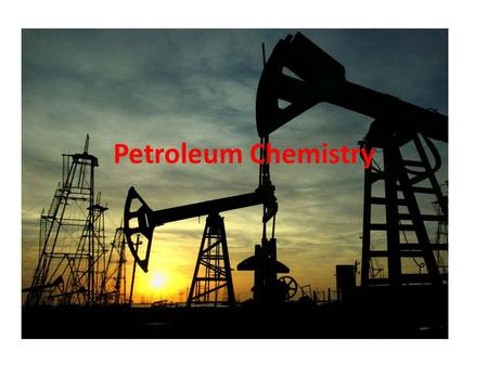 Petroleum Chemistry Petroleum Petra (L. rock) Oleum (L. oil) Oil extracted from rock that lies just below the surface.
