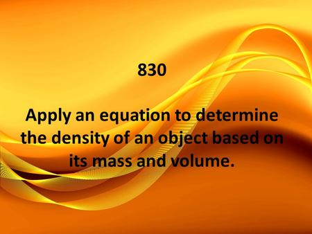 830 Apply an equation to determine the density of an object based on its mass and volume.