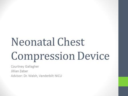 Neonatal Chest Compression Device Courtney Gallagher Jillian Zeber Advisor: Dr. Walsh, Vanderbilt NICU.