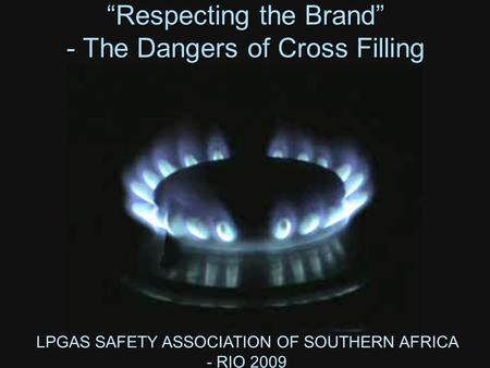 "LPGAS SAFETY ASSOCIATION OF SOUTHERN AFRICA - RIO 2009 ""Respecting the Brand"" - The Dangers of Cross Filling."