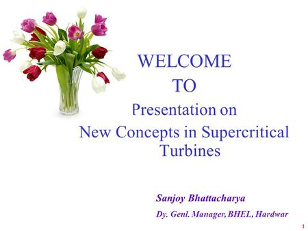 1 WELCOME TO Presentation on New Concepts in Supercritical Turbines Sanjoy Bhattacharya Dy. Genl. Manager, BHEL, Hardwar.