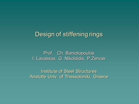 Design of stiffening rings Prof. Ch. Baniotopoulos I. Lavassas, G. Nikolaidis, P.Zervas Institute of Steel Structures Aristotle Univ. of Thessaloniki,