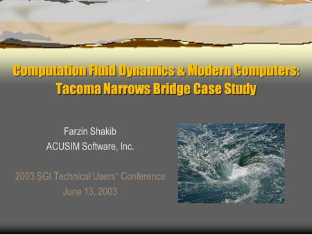 Computation Fluid Dynamics & Modern Computers: Tacoma Narrows Bridge Case Study Farzin Shakib ACUSIM Software, Inc. 2003 SGI Technical Users ' Conference.