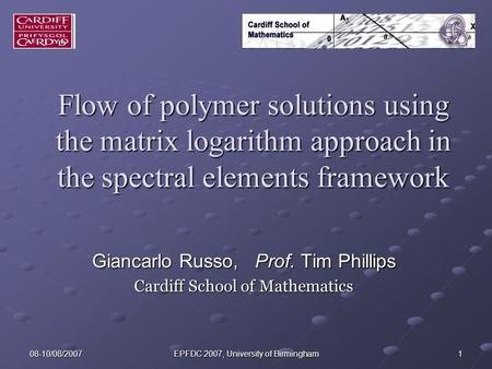 08-10/08/2007 EPFDC 2007, University of Birmingham 1 Flow of polymer solutions using the matrix logarithm approach in the spectral elements framework Giancarlo.