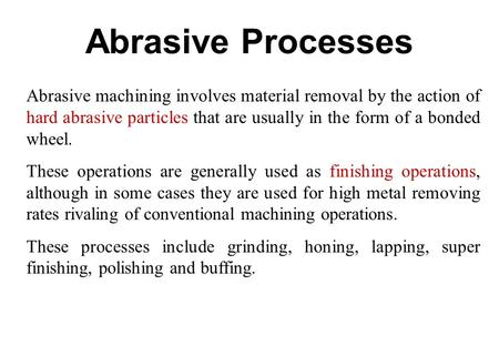 Abrasive Processes Abrasive machining involves material removal by the action of hard abrasive particles that are usually in the form of a bonded wheel.
