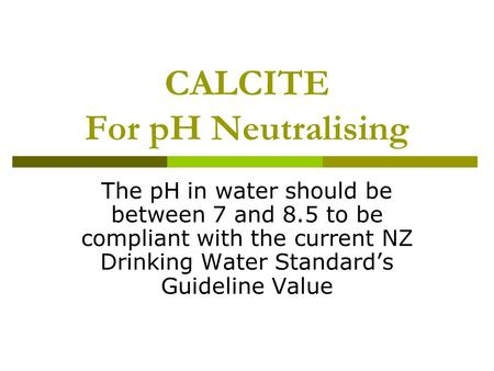 CALCITE For pH Neutralising The pH in water should be between 7 and 8.5 to be compliant with the current NZ Drinking Water Standard's Guideline Value.