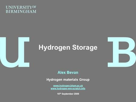 Alex Bevan Hydrogen materials Group www.hydrogen.bham.ac.uk www.hydrogen-wm-scratch.info 16 th September 2009 Hydrogen Storage.