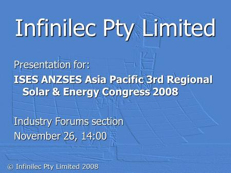 © Infinilec Pty Limited 2008 Infinilec Pty Limited Presentation for: ISES ANZSES Asia Pacific 3rd Regional <strong>Solar</strong> & <strong>Energy</strong> Congress 2008 Industry Forums.