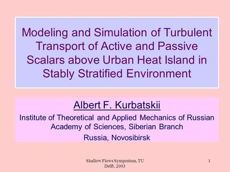 Shallow Flows Symposium, TU Delft, 2003 1 Modeling and Simulation of Turbulent Transport of Active and Passive Scalars above Urban Heat Island in Stably.