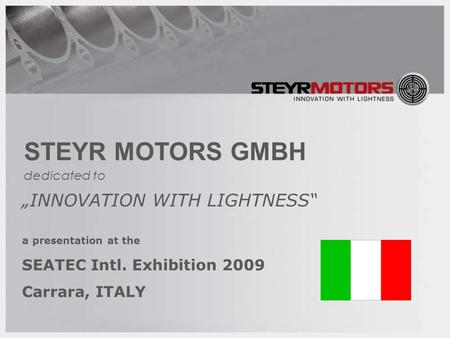 "1 STEYR MOTORS GMBH ""INNOVATION WITH LIGHTNESS"" a presentation at the SEATEC Intl. Exhibition 2009 Carrara, ITALY dedicated to."