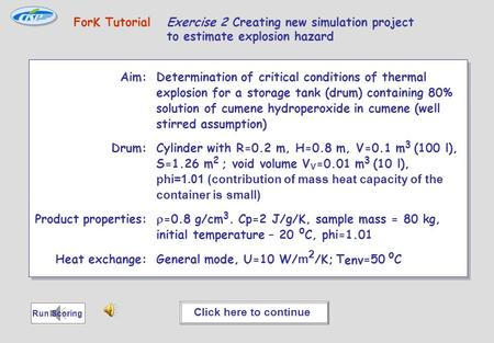 ForK Tutorial ForK Tutorial Exercise 2 Creating new simulation project to estimate explosion hazard Aim: Determination of critical conditions of thermal.