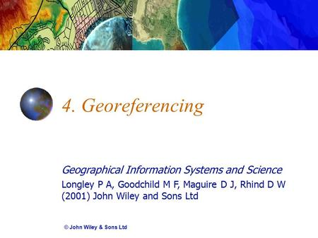Geographical Information Systems and Science Longley P A, Goodchild M F, Maguire D J, Rhind D W (2001) John Wiley and Sons Ltd 4. Georeferencing © John.