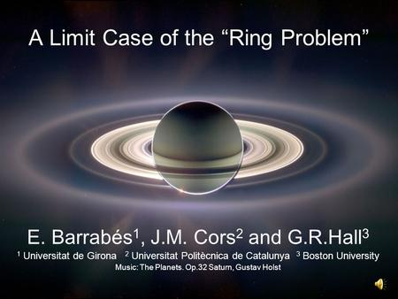"A Limit Case of the ""Ring Problem"" E. Barrabés 1, J.M. Cors 2 and G.R.Hall 3 1 Universitat de Girona 2 Universitat Politècnica de Catalunya 3 Boston University."