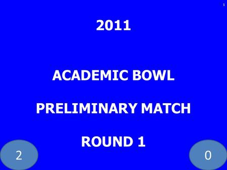 20 2011 ACADEMIC BOWL PRELIMINARY MATCH ROUND 1 1.