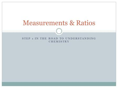 STEP 1 IN THE ROAD TO UNDERSTANDING CHEMISTRY Measurements & Ratios.