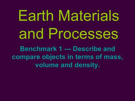 Earth Materials and Processes Benchmark 1 --- Describe and compare objects in terms of mass, volume and density.