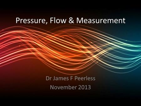 Pressure, Flow & Measurement Dr James F Peerless November 2013.