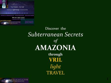 Onelight.com Publishing c20101 Discover the Subterranean Secrets of AMAZONIA through VRIL light TRAVEL 1.