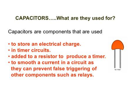 CAPACITORS…..What are they used for? Capacitors are components that are used to store an electrical charge. in timer circuits. added to a resistor to produce.