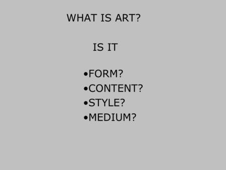 WHAT IS ART? FORM? CONTENT? STYLE? MEDIUM? IS IT.
