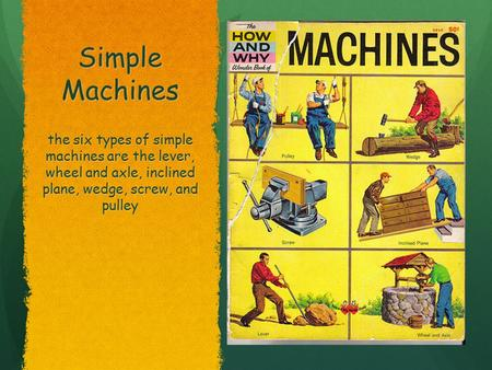 Simple Machines Pulley, Screw, and Wheel & Axel Pulley, Screw, and Wheel & Axel the six types of simple machines are the lever, wheel and axle, inclined.