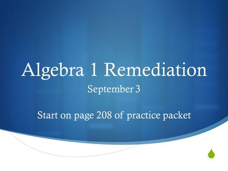  Algebra 1 Remediation September 3 Start on page 208 of practice packet.