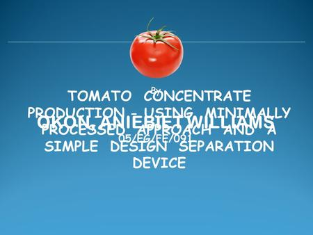 TOMATO CONCENTRATE PRODUCTION - USING MINIMALLY PROCESSED APPROACH AND A SIMPLE DESIGN SEPARATION DEVICE OKON, ANIEBIET WILLIAMS By 05/EG/FE/091.