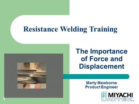 1 The Importance of Force and Displacement Resistance Welding Training Marty Mewborne Product Engineer.