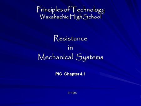 Principles of Technology Waxahachie High School Resistancein Mechanical Systems PIC Chapter 4.1 Resistancein Mechanical Systems PIC Chapter 4.1 PT TEKS.